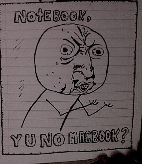 NOTEBOOK, Y U NO MACBOOK?