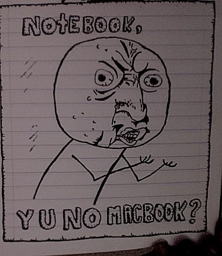NOTEBOOK, Y U NO MACBOOK?